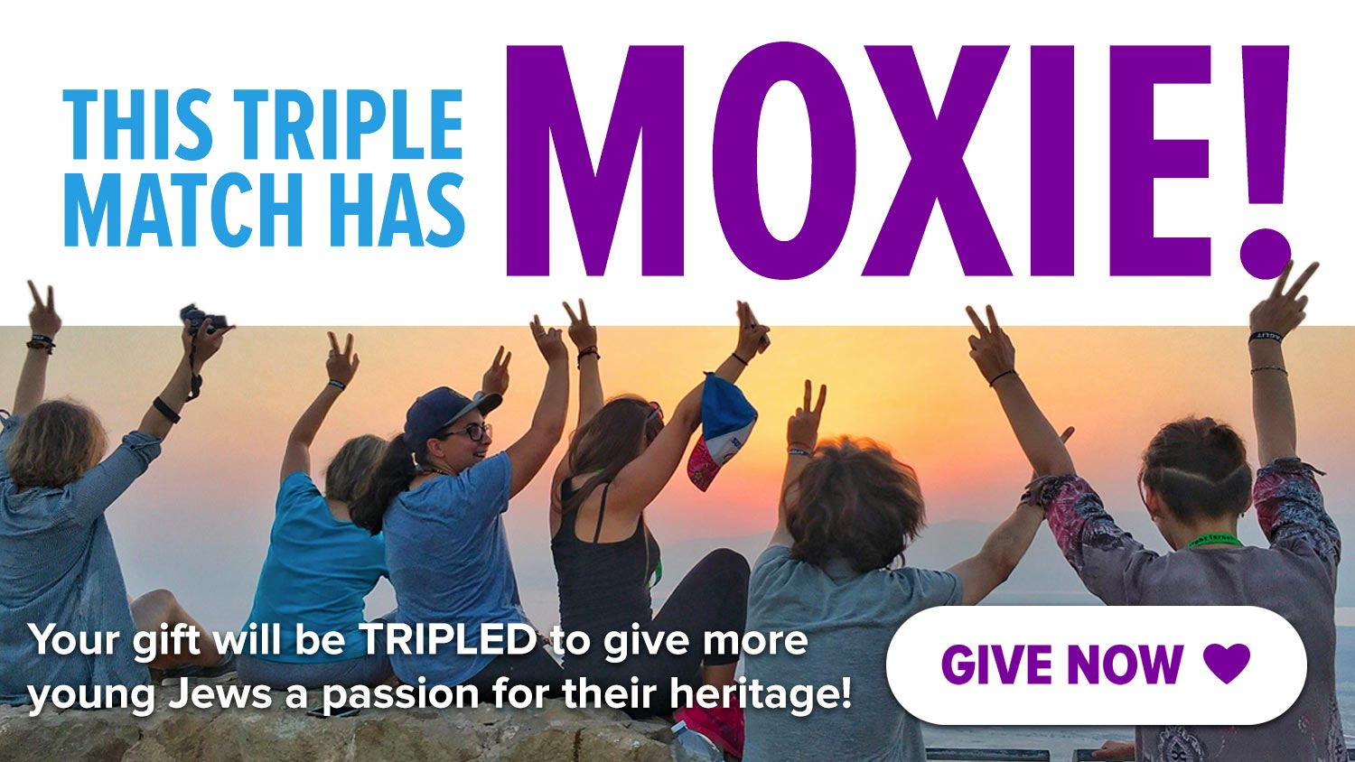 This triple match has MOXIE! Your gift will be TRIPLED to give more young Jews a passion for their heritage!