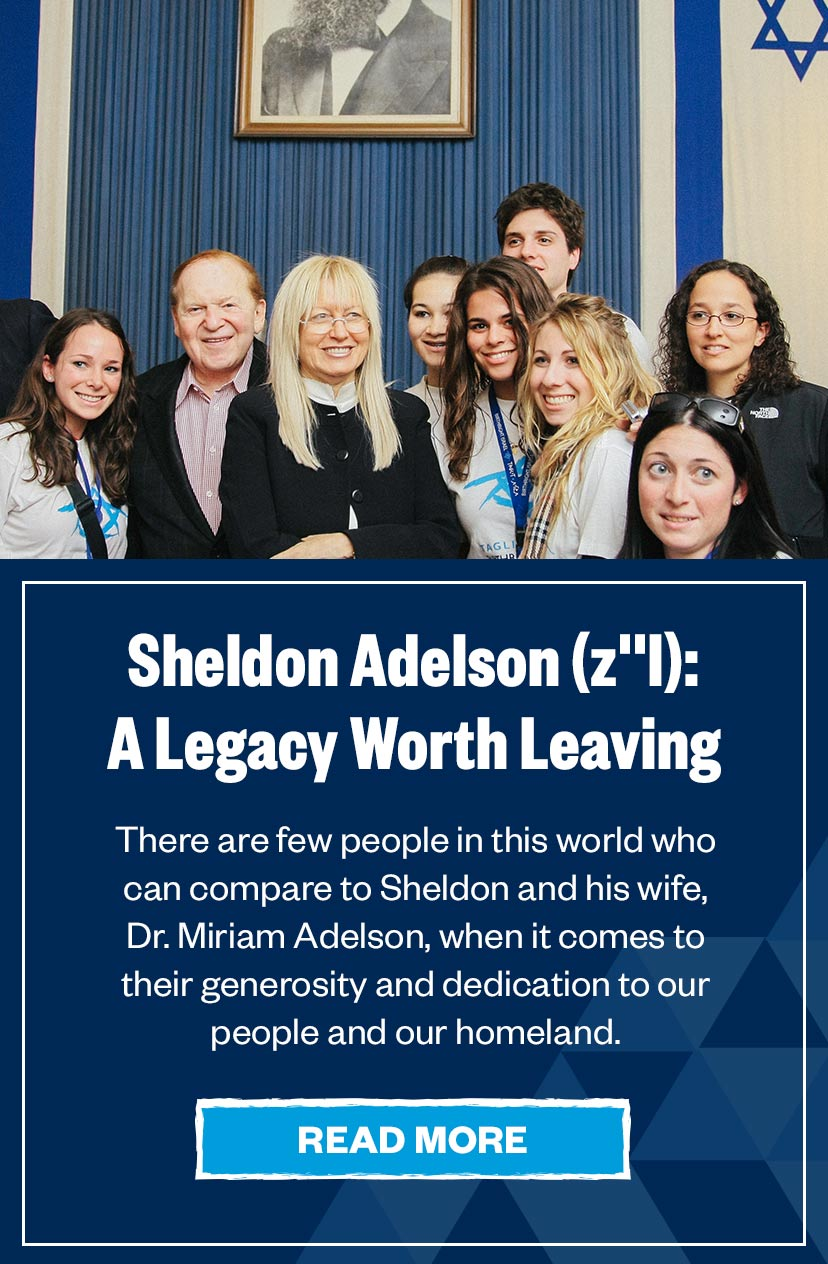 Sheldon Adelson (z'l): A Legacy Worth Leaving - There are few people in this world who can compare to Sheldon and his wife, Dr. Miriam Adelson, when it comes to their generosity and dedication to our people and our homeland. Sheldon has truly transformed the Jewish world.