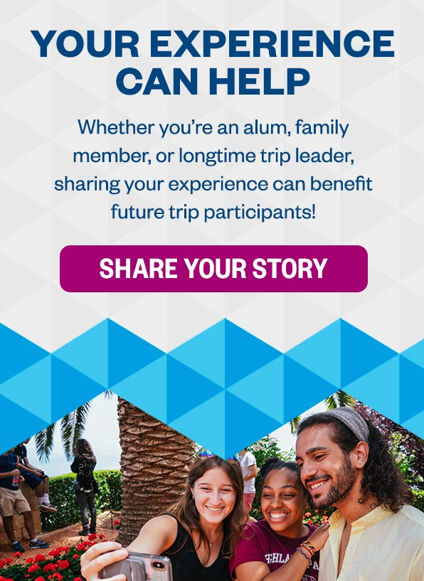 Your Experience Can Help: Whether you're an alum, family member, or longtime trip leader, sharing your experience can benefit future trip participants! Share Your Story >